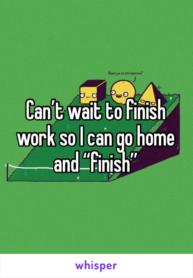 "Can't wait to finish work so I can go home and ""finish"""
