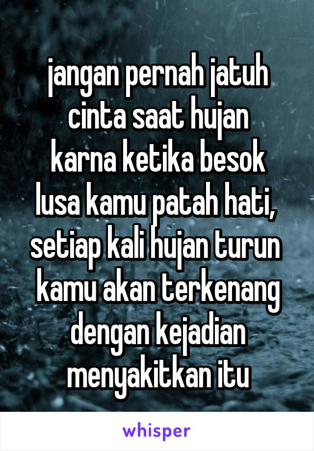 jangan pernah jatuh cinta saat hujan karna ketika besok lusa kamu patah hati,  setiap kali hujan turun  kamu akan terkenang dengan kejadian menyakitkan itu