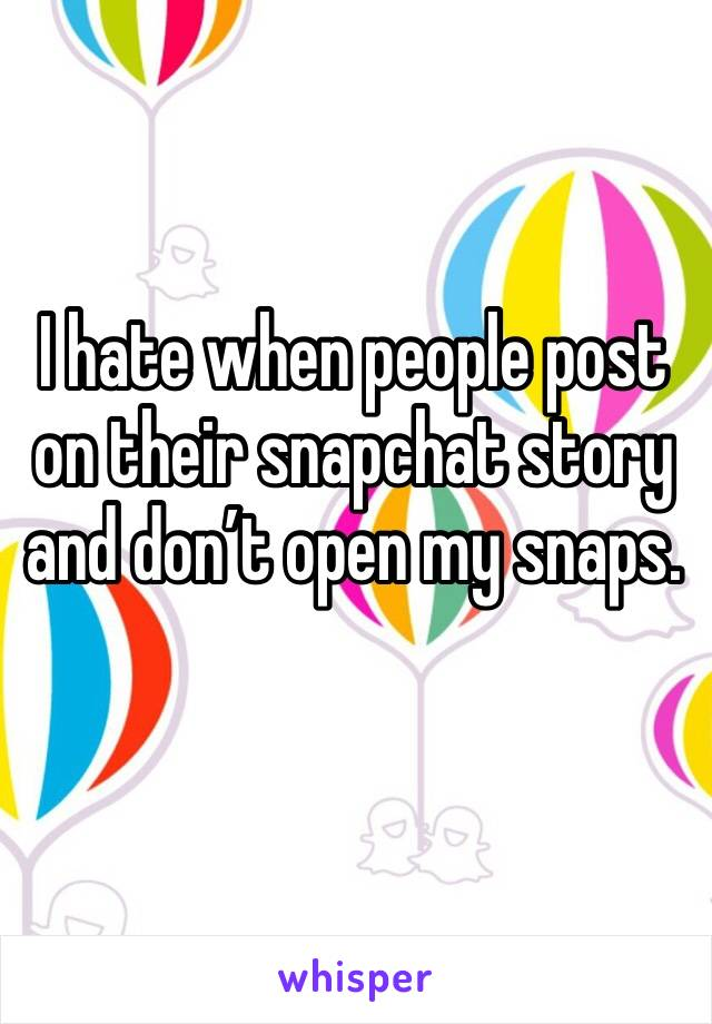 I hate when people post on their snapchat story and don't open my snaps.
