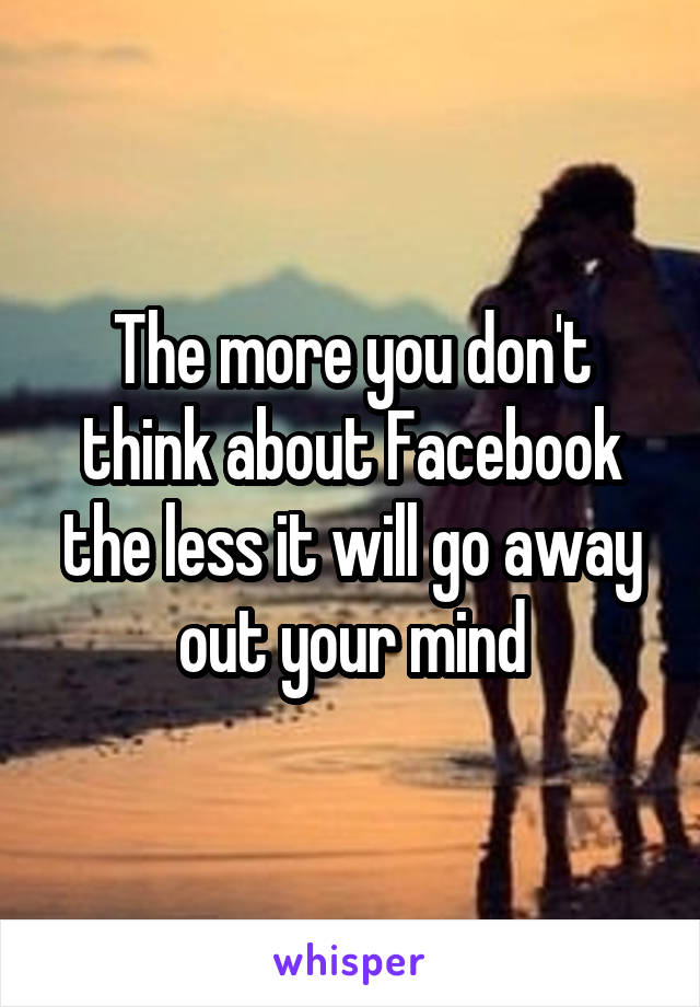 The more you don't think about Facebook the less it will go away out your mind