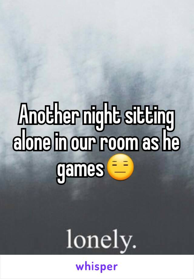 Another night sitting alone in our room as he games😑