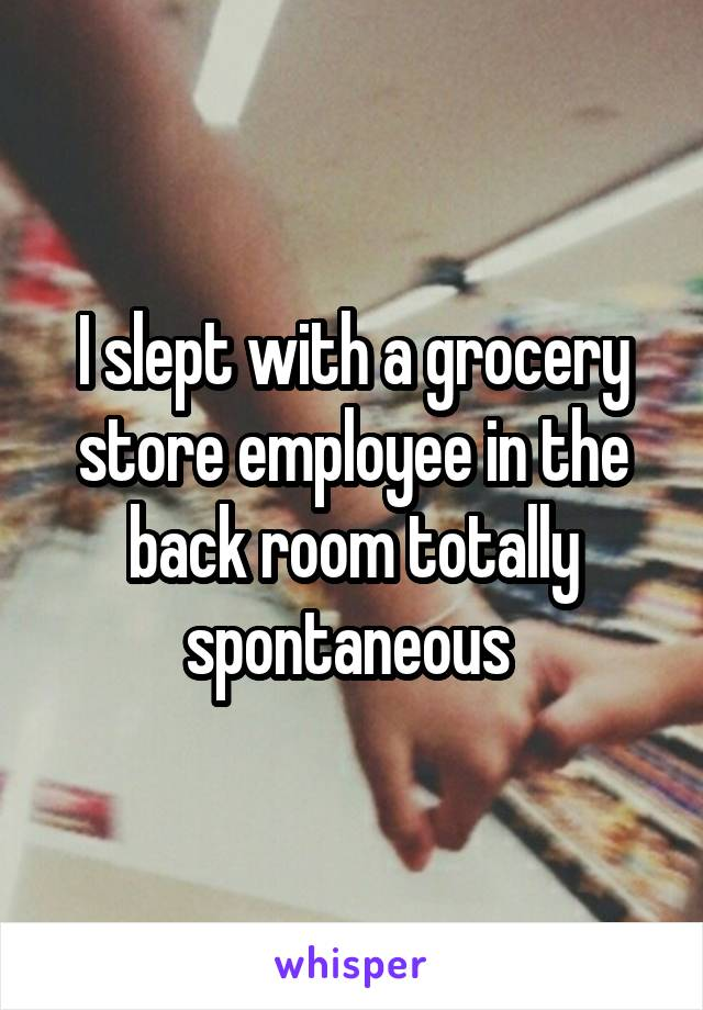 I slept with a grocery store employee in the back room totally spontaneous