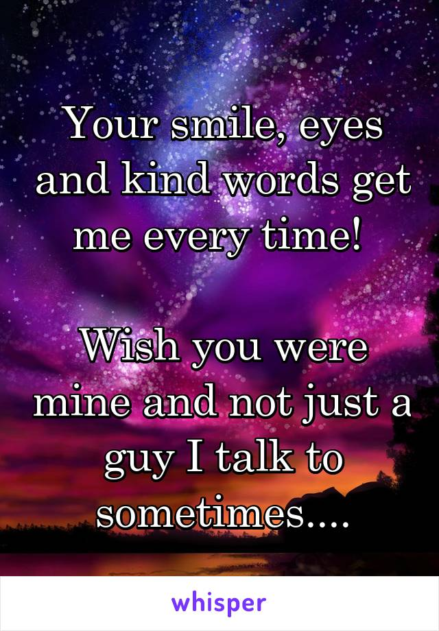 Your smile, eyes and kind words get me every time!   Wish you were mine and not just a guy I talk to sometimes....
