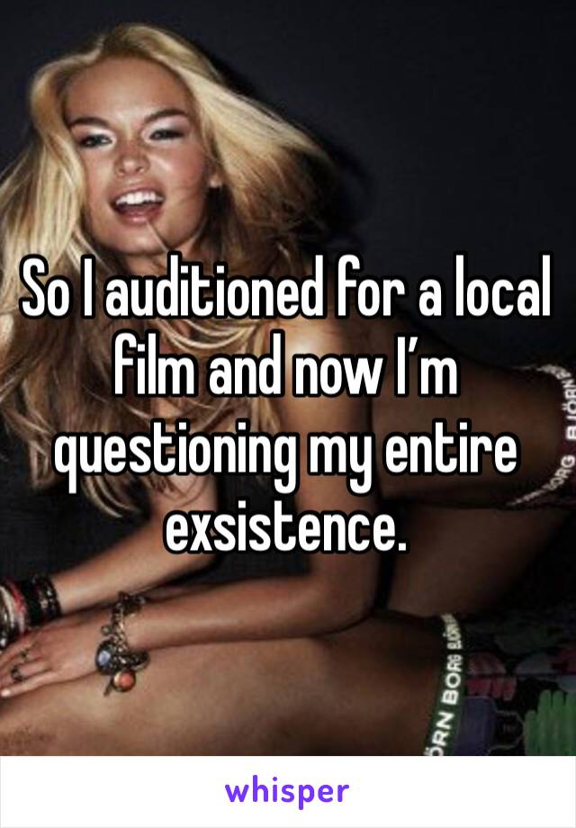 So I auditioned for a local film and now I'm questioning my entire exsistence.