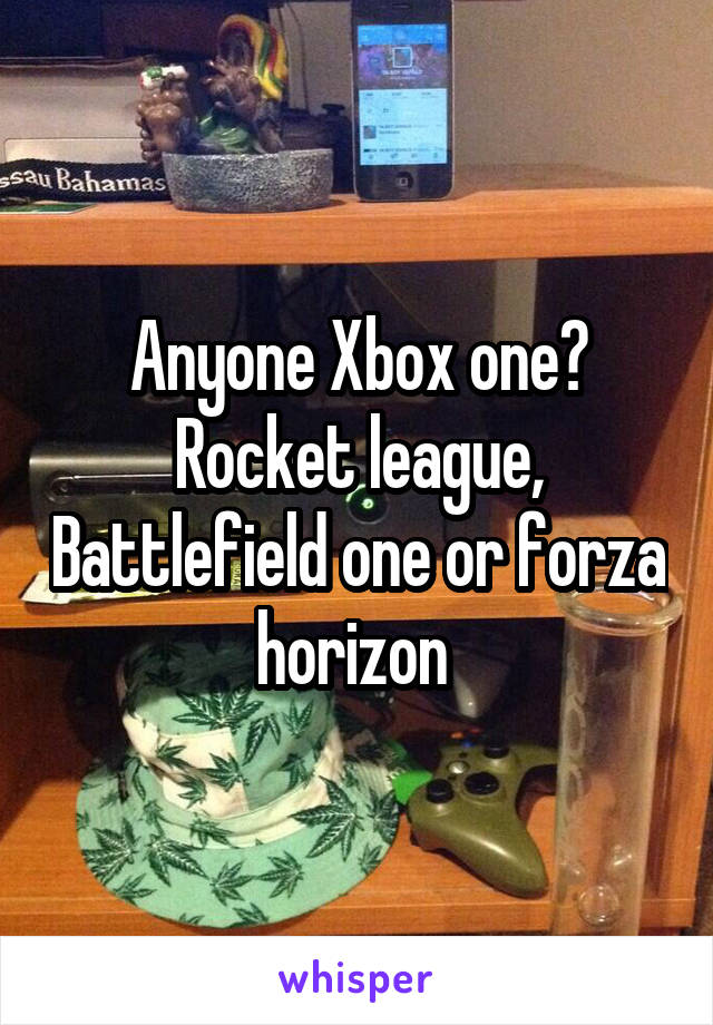 Anyone Xbox one? Rocket league, Battlefield one or forza horizon