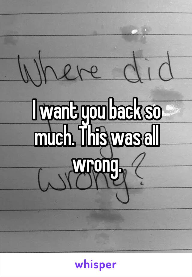 I want you back so much. This was all wrong.