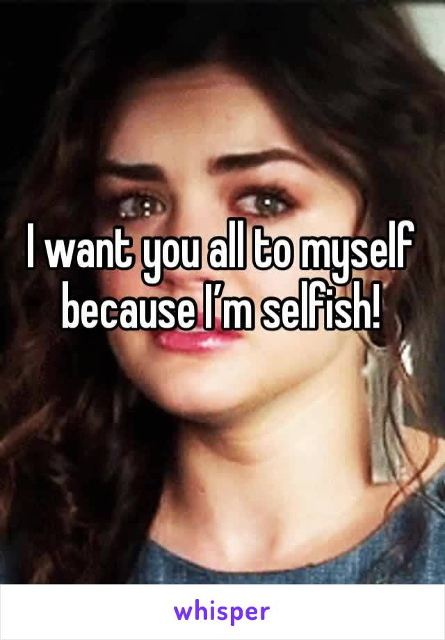 I want you all to myself because I'm selfish!