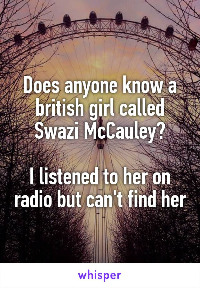 Does anyone know a british girl called Swazi McCauley?  I listened to her on radio but can't find her