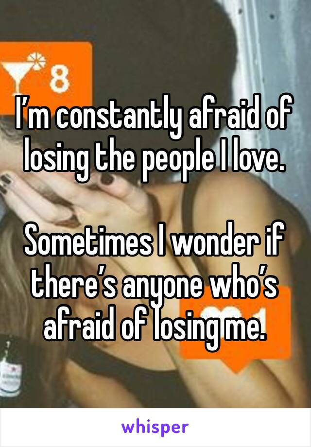 I'm constantly afraid of losing the people I love.  Sometimes I wonder if there's anyone who's afraid of losing me.
