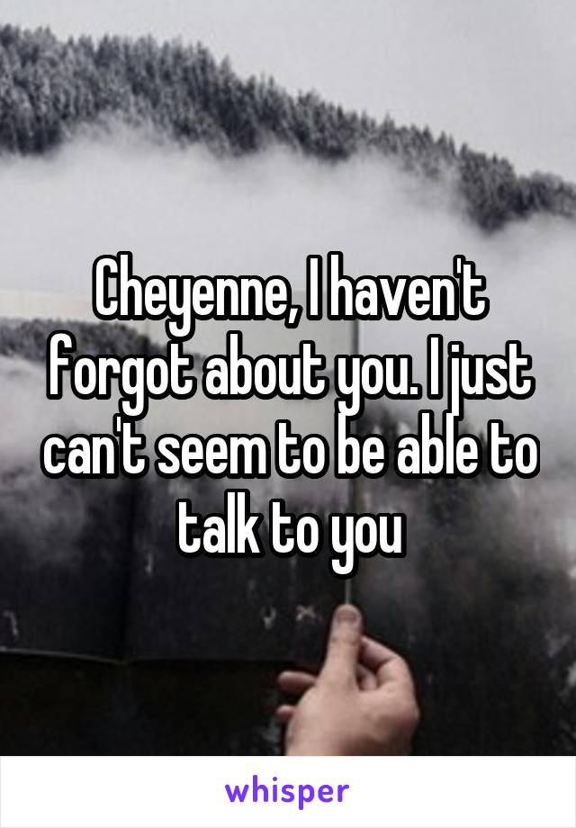 Cheyenne, I haven't forgot about you. I just can't seem to be able to talk to you