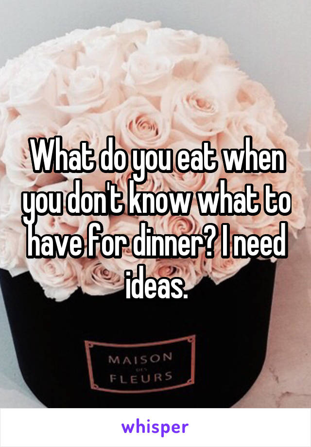 What do you eat when you don't know what to have for dinner? I need ideas.