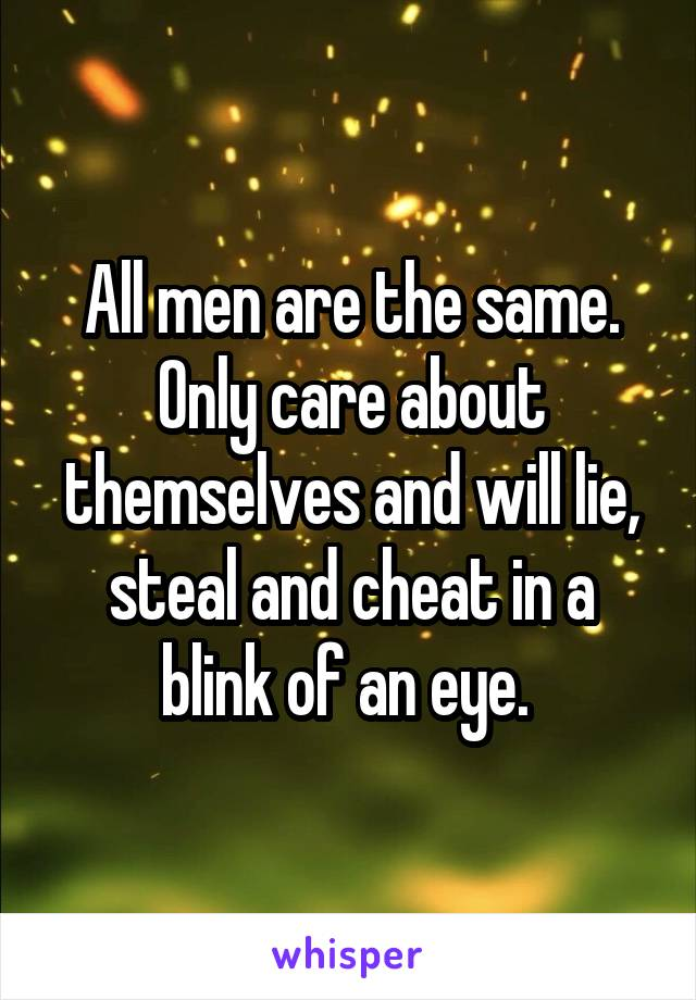 All men are the same. Only care about themselves and will lie, steal and cheat in a blink of an eye.