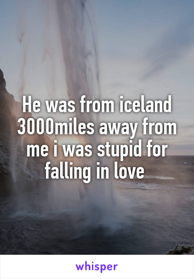 He was from iceland 3000miles away from me i was stupid for falling in love