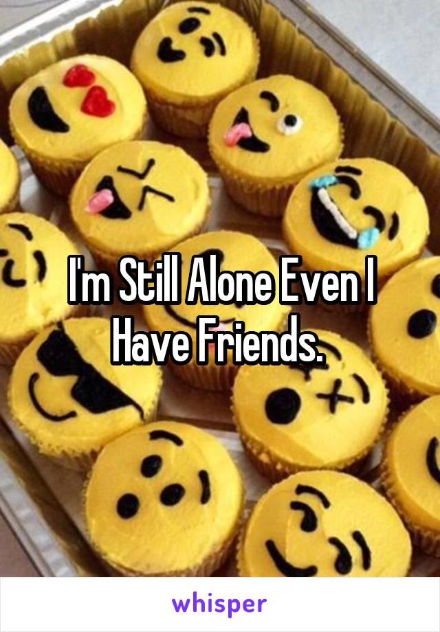 I'm Still Alone Even I Have Friends.