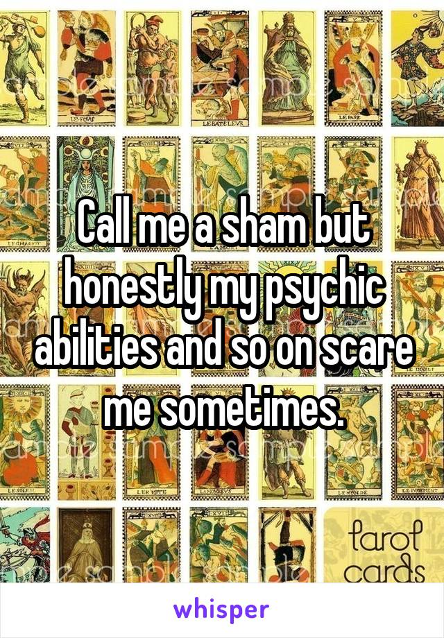 Call me a sham but honestly my psychic abilities and so on scare me sometimes.