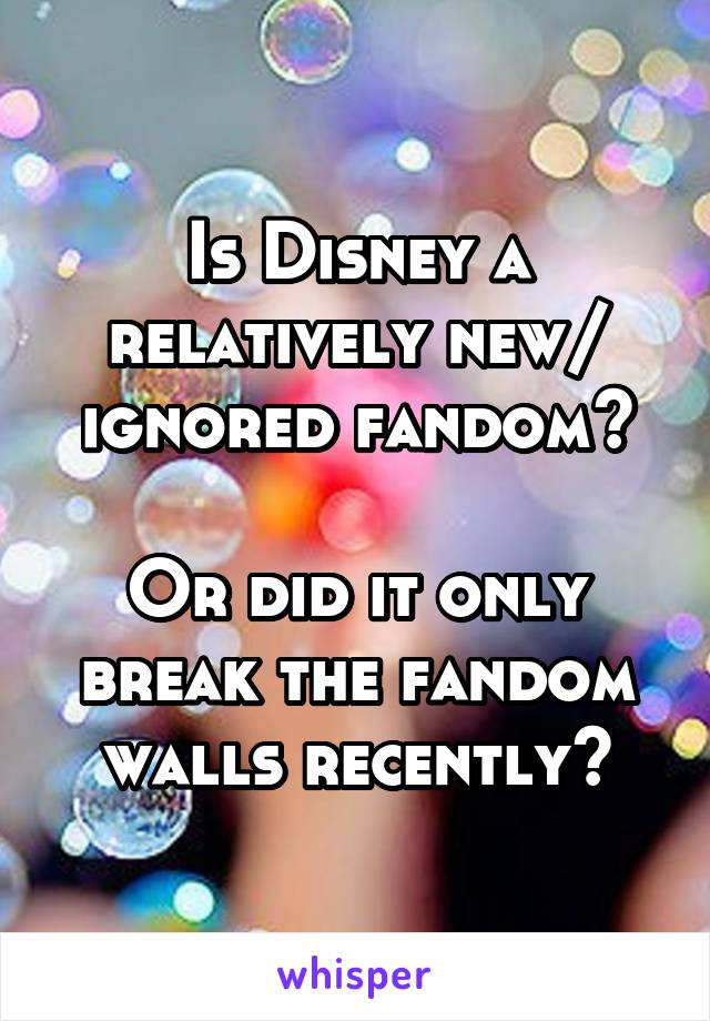 Is Disney a relatively new/ ignored fandom?  Or did it only break the fandom walls recently?