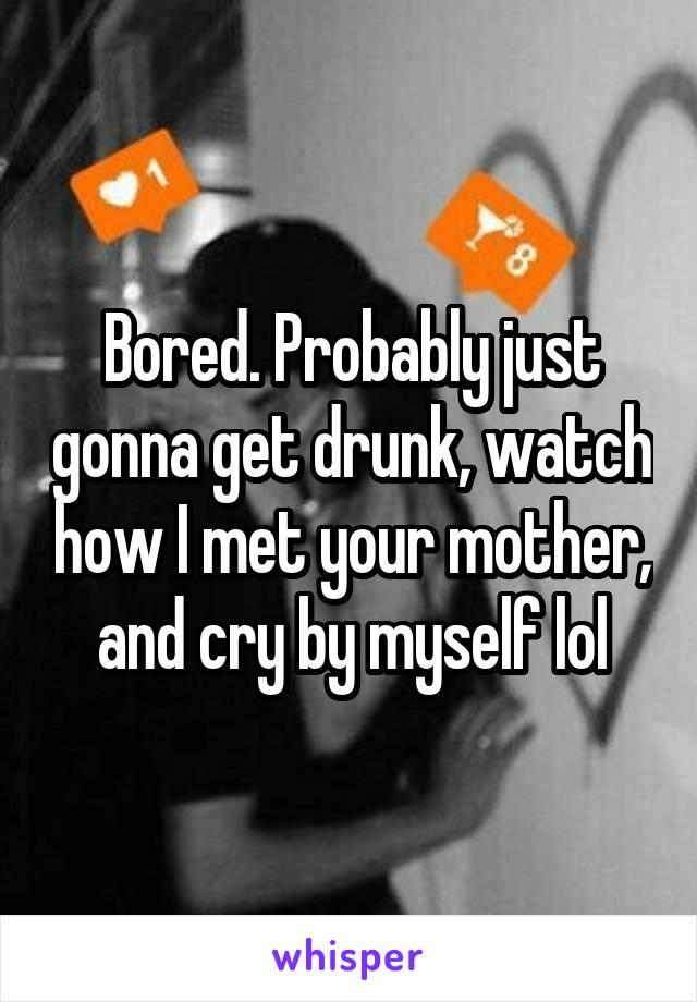 Bored. Probably just gonna get drunk, watch how I met your mother, and cry by myself lol