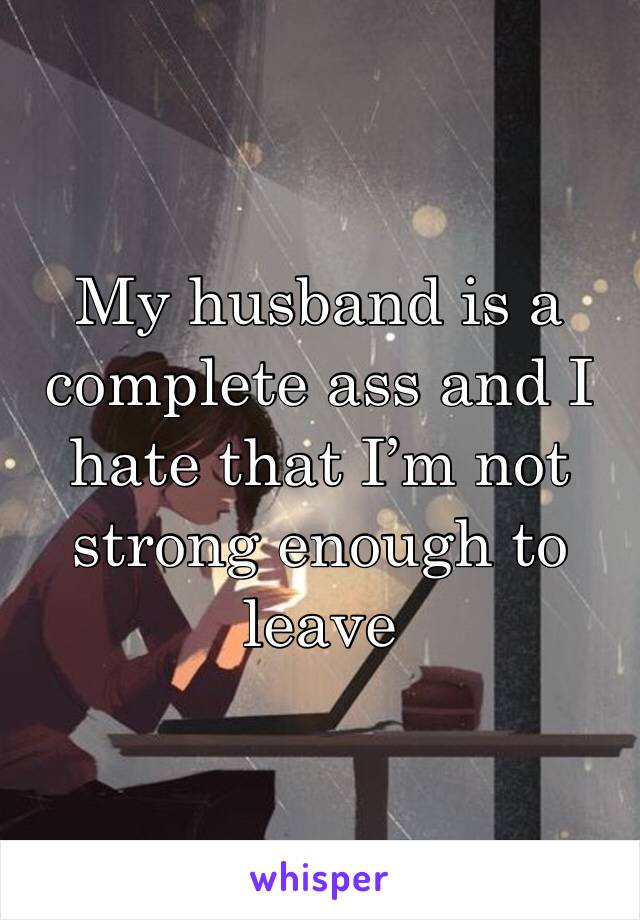 My husband is a complete ass and I hate that I'm not strong enough to leave