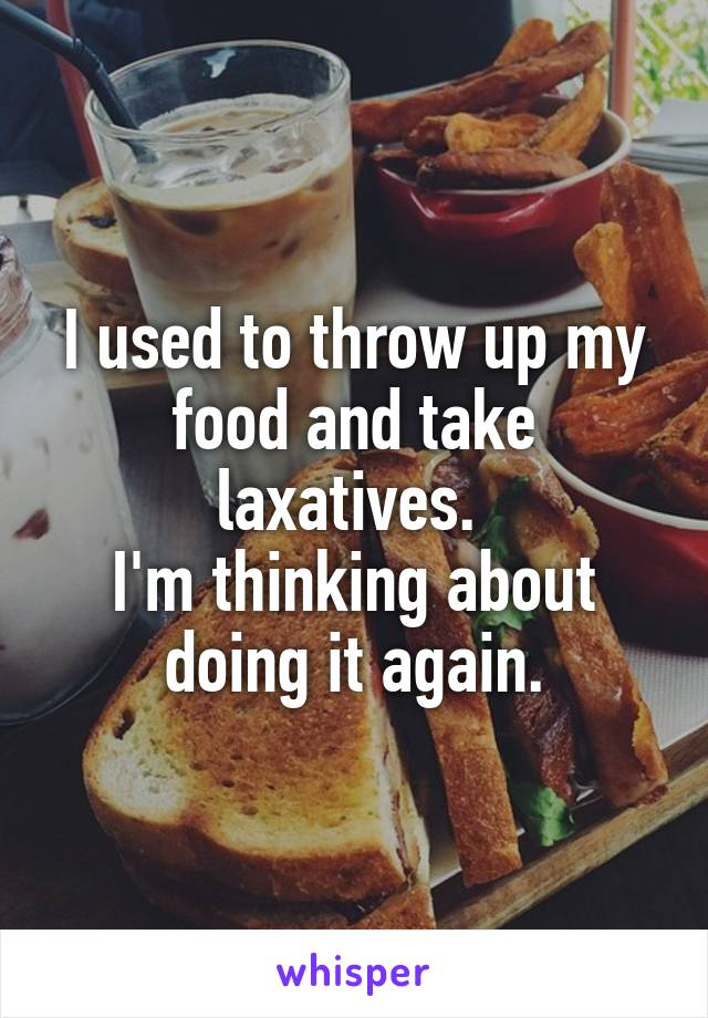 I used to throw up my food and take laxatives.  I'm thinking about doing it again.