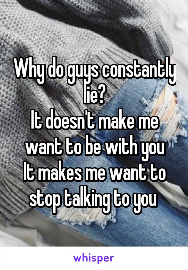 Why do guys constantly lie? It doesn't make me want to be with you It makes me want to stop talking to you