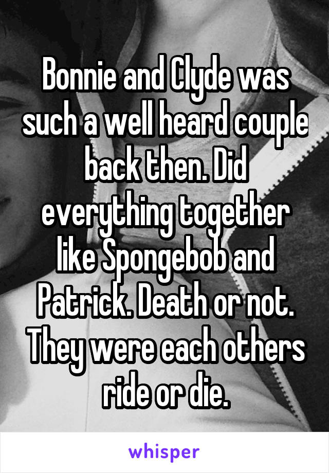 Bonnie and Clyde was such a well heard couple back then. Did everything together like Spongebob and Patrick. Death or not. They were each others ride or die.