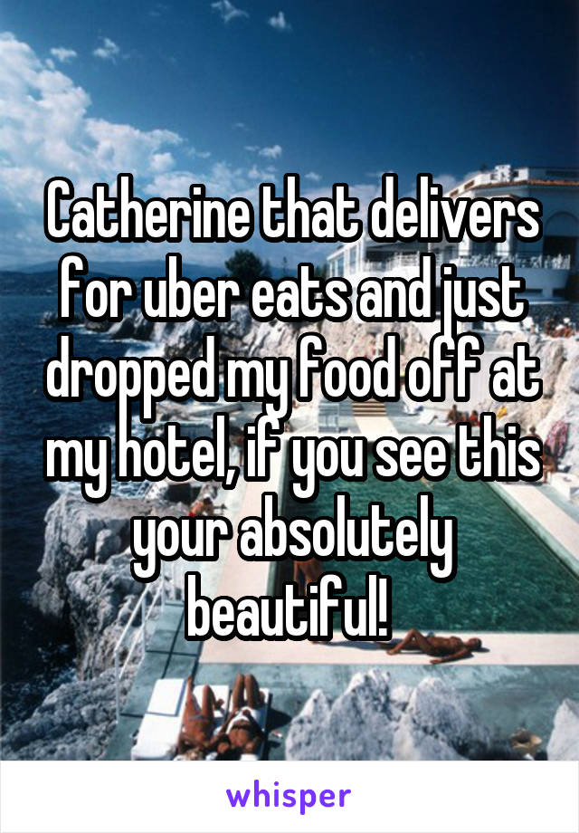 Catherine that delivers for uber eats and just dropped my food off at my hotel, if you see this your absolutely beautiful!