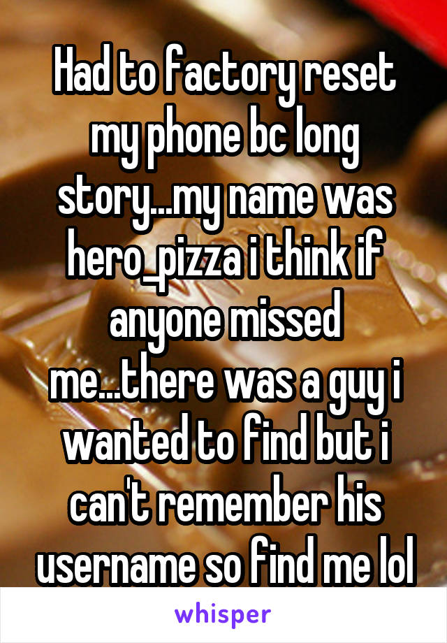 Had to factory reset my phone bc long story...my name was hero_pizza i think if anyone missed me...there was a guy i wanted to find but i can't remember his username so find me lol