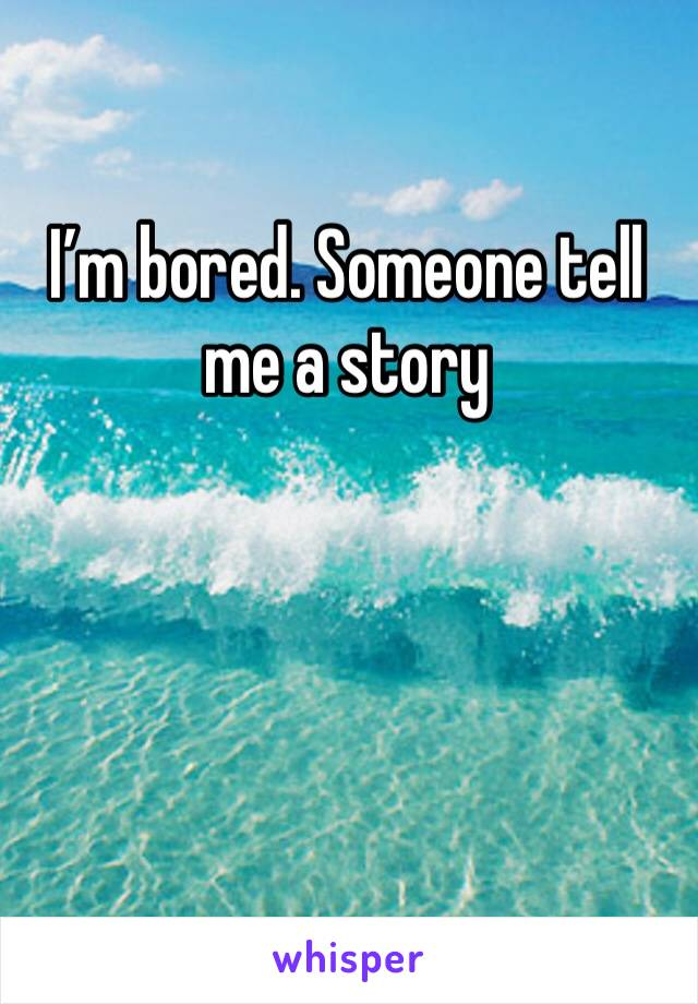 I'm bored. Someone tell me a story