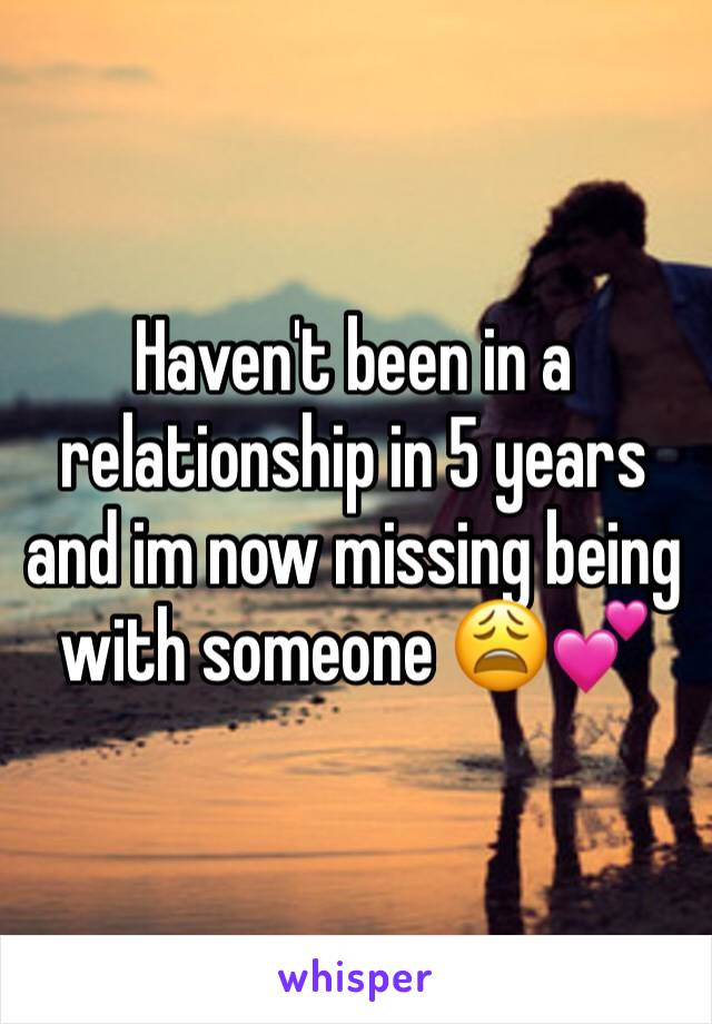 Haven't been in a relationship in 5 years and im now missing being with someone 😩💕