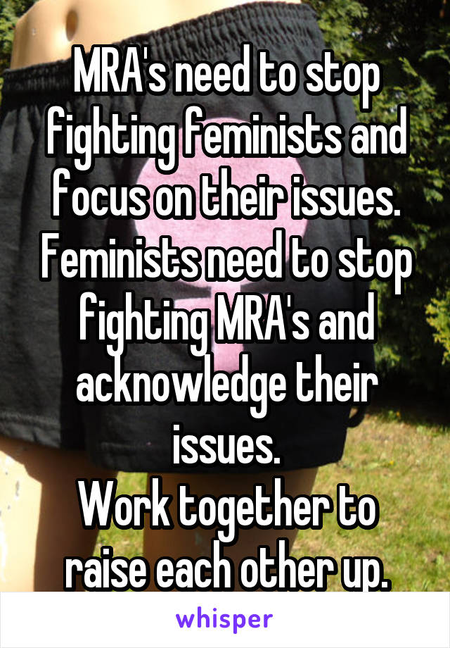 MRA's need to stop fighting feminists and focus on their issues. Feminists need to stop fighting MRA's and acknowledge their issues. Work together to raise each other up.