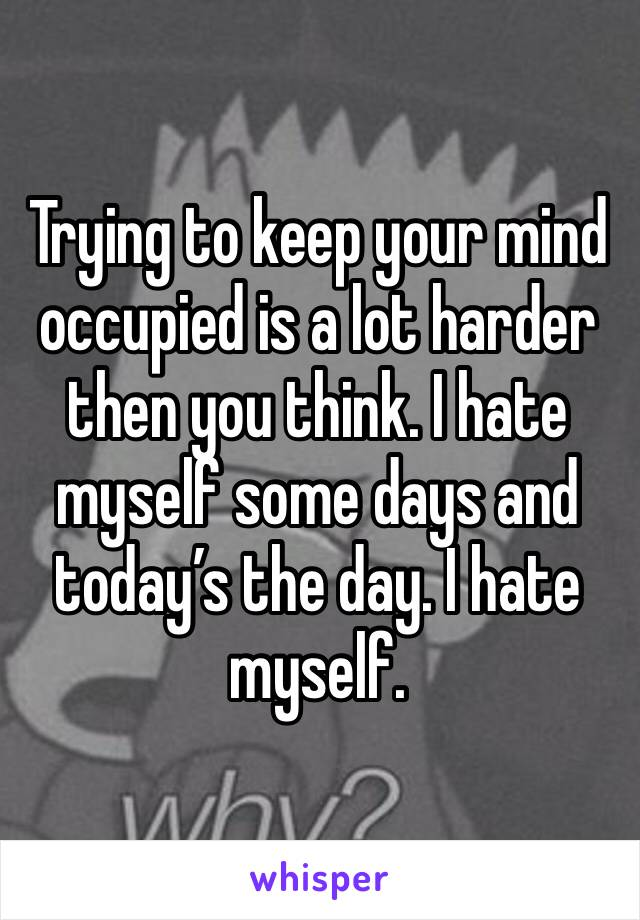 Trying to keep your mind occupied is a lot harder then you think. I hate myself some days and today's the day. I hate myself.