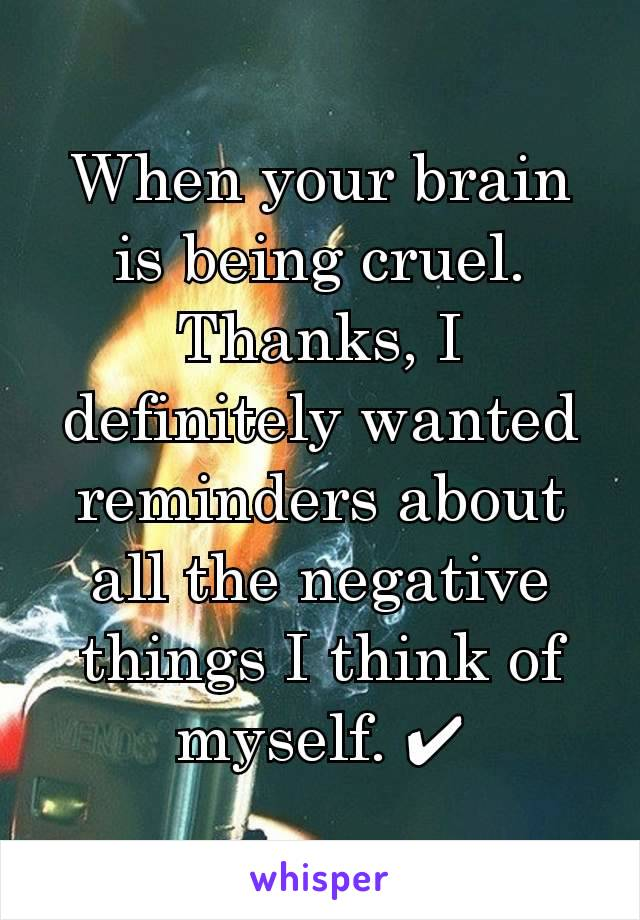 When your brain is being cruel. Thanks, I definitely wanted reminders about all the negative things I think of myself. ✔