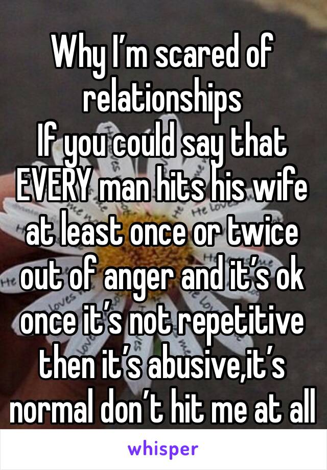Why I'm scared of relationships If you could say that EVERY man hits his wife at least once or twice out of anger and it's ok once it's not repetitive then it's abusive,it's normal don't hit me at all