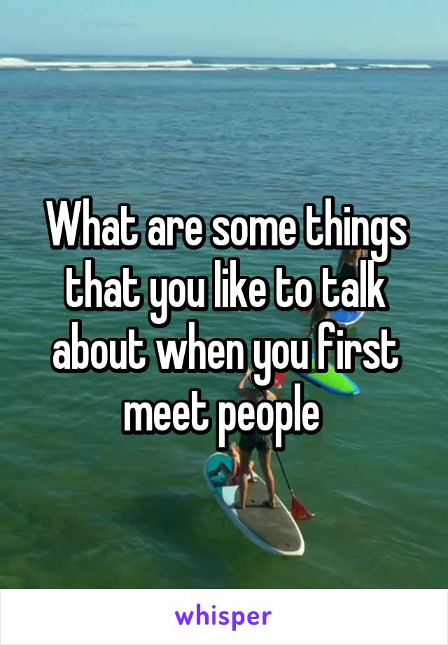 What are some things that you like to talk about when you first meet people