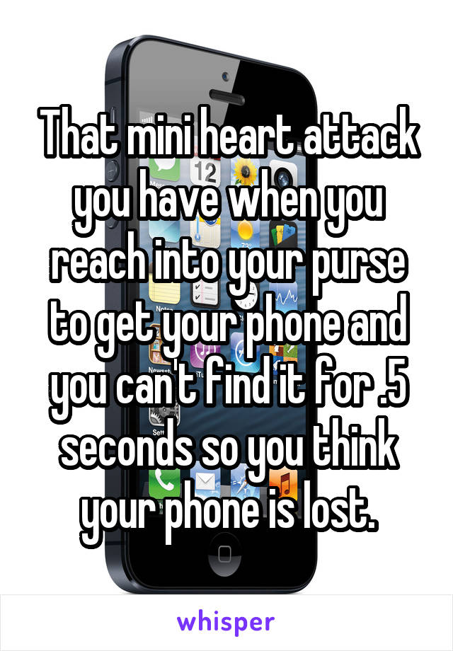 That mini heart attack you have when you reach into your purse to get your phone and you can't find it for .5 seconds so you think your phone is lost.
