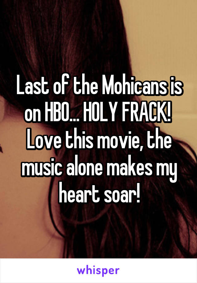 Last of the Mohicans is on HBO... HOLY FRACK!  Love this movie, the music alone makes my heart soar!