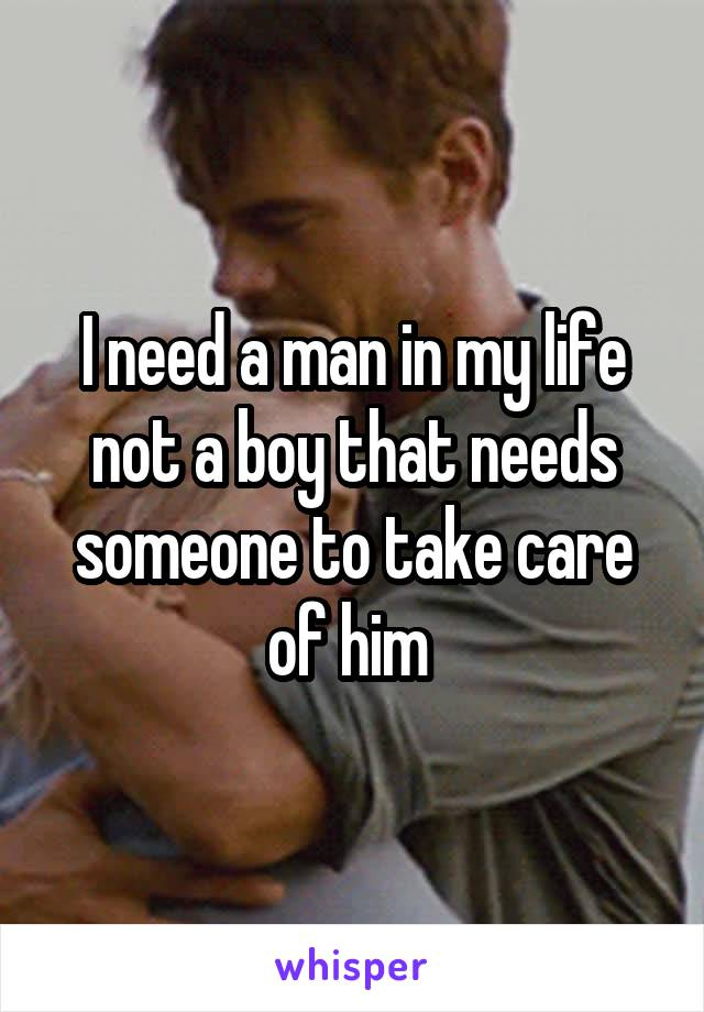 I need a man in my life not a boy that needs someone to take care of him