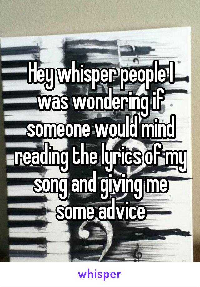 Hey whisper people I was wondering if someone would mind reading the lyrics of my song and giving me some advice
