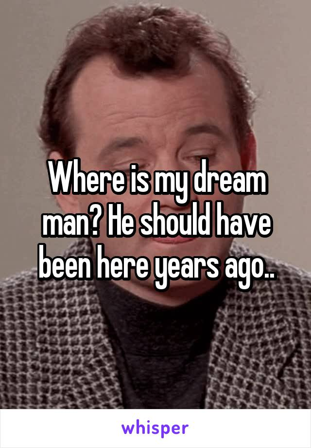 Where is my dream man? He should have been here years ago..
