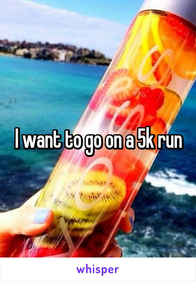 I want to go on a 5k run