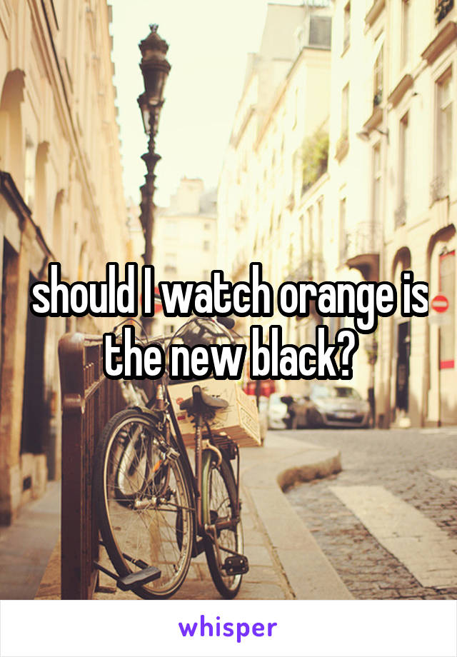 should I watch orange is the new black?