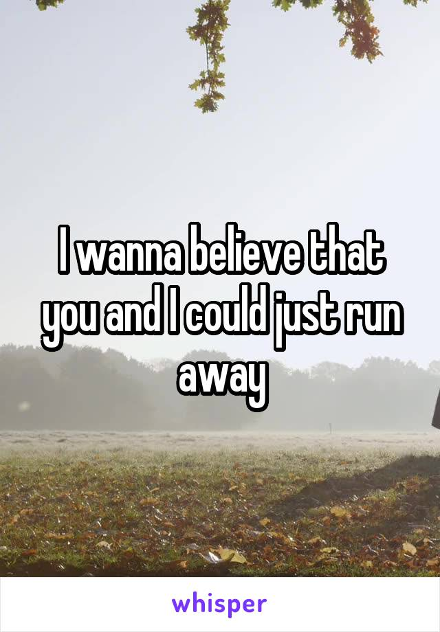 I wanna believe that you and I could just run away