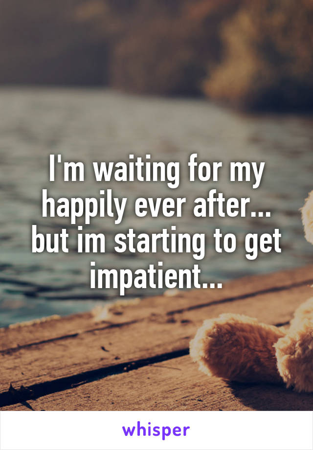 I'm waiting for my happily ever after... but im starting to get impatient...
