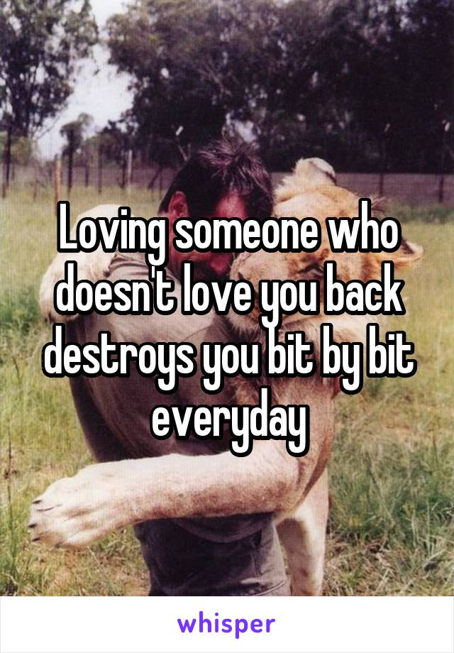 Loving someone who doesn't love you back destroys you bit by bit everyday