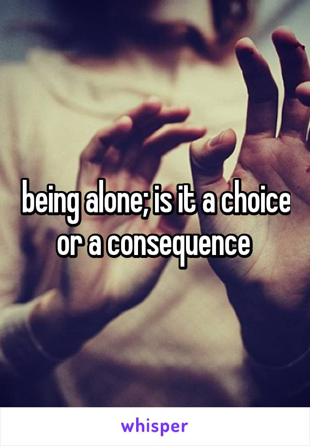 being alone; is it a choice or a consequence
