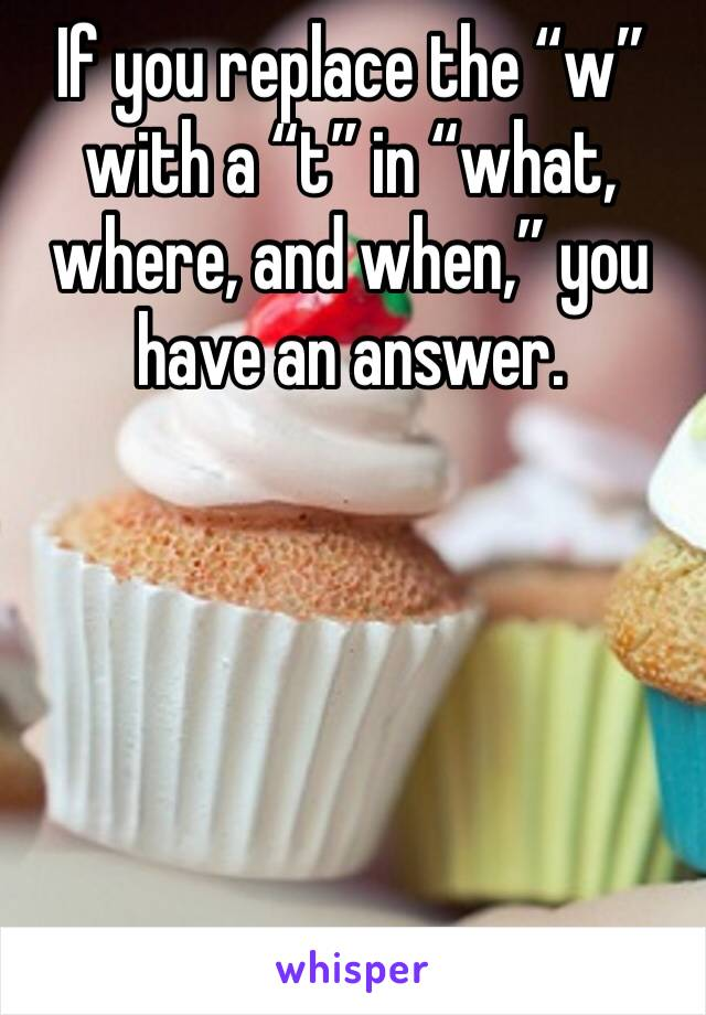 "If you replace the ""w"" with a ""t"" in ""what, where, and when,"" you have an answer."