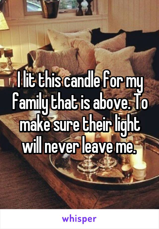 I lit this candle for my family that is above. To make sure their light will never leave me.