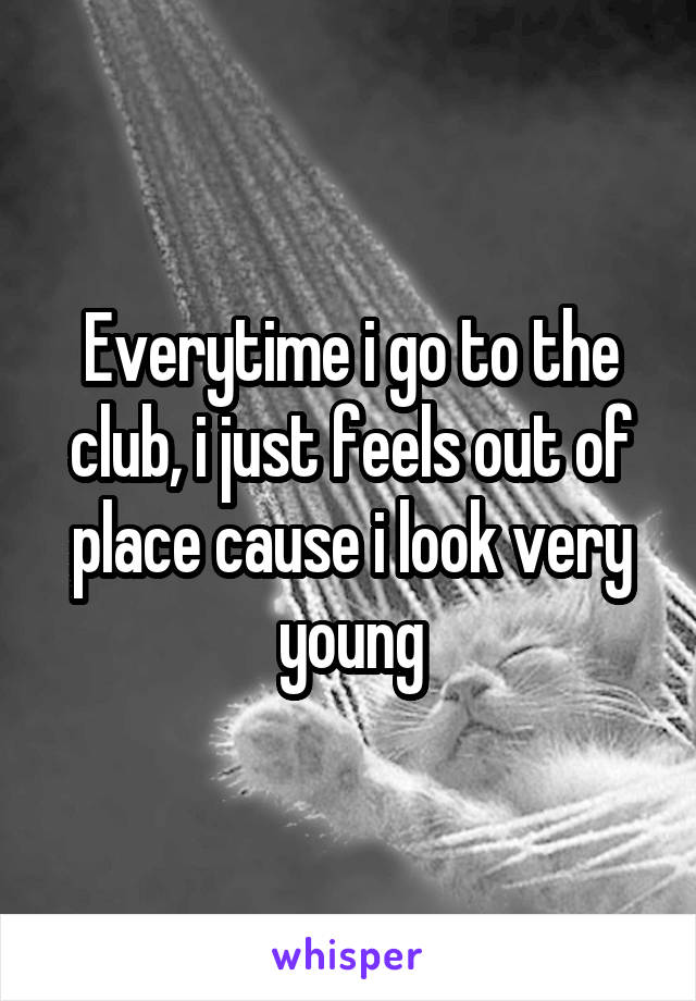 Everytime i go to the club, i just feels out of place cause i look very young