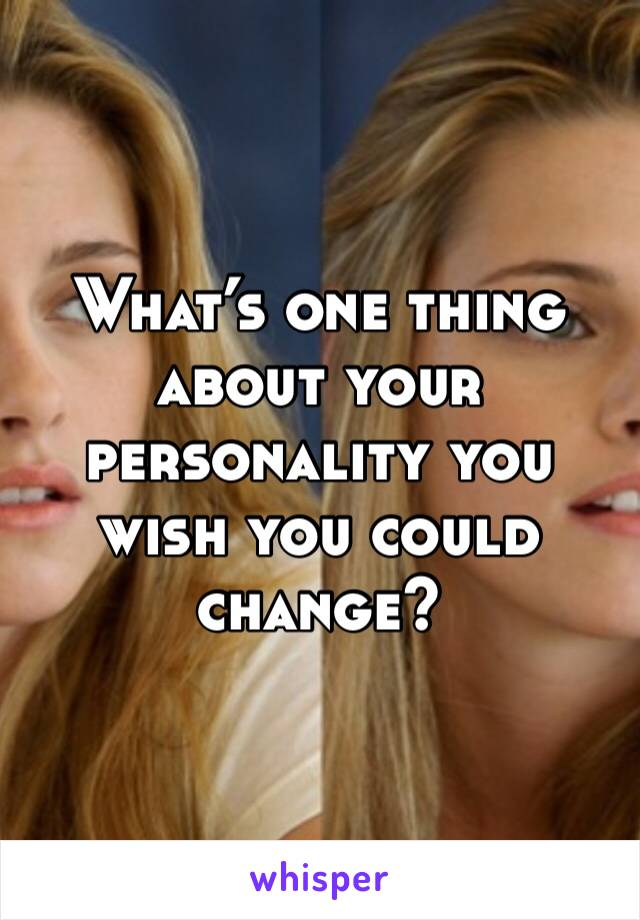What's one thing about your personality you wish you could change?