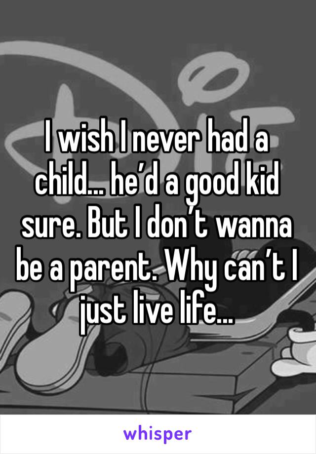 I wish I never had a child... he'd a good kid sure. But I don't wanna be a parent. Why can't I just live life...